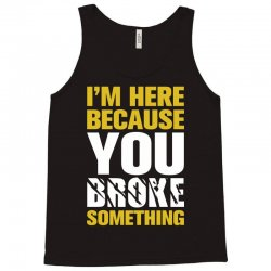 I Am Here Because You Broke Something Tank Top | Artistshot