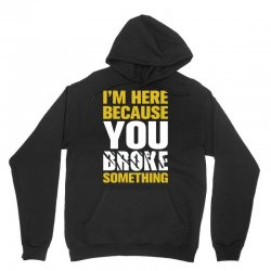 I Am Here Because You Broke Something Unisex Hoodie | Artistshot