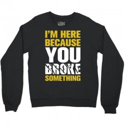 I Am Here Because You Broke Something Crewneck Sweatshirt | Artistshot