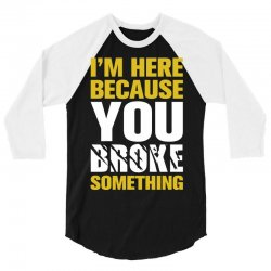 I Am Here Because You Broke Something 3/4 Sleeve Shirt | Artistshot