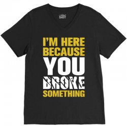 I Am Here Because You Broke Something V-Neck Tee | Artistshot