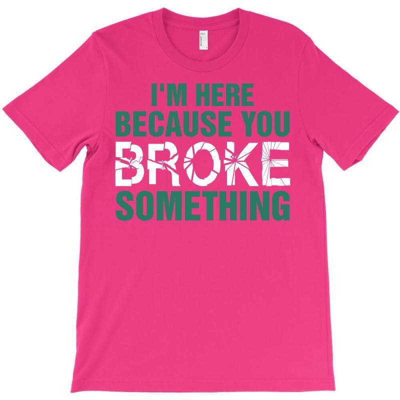 I Am Here Because You Broke Something T-shirt   Artistshot