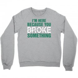 I Am Here Because You Broke Something Crewneck Sweatshirt   Artistshot