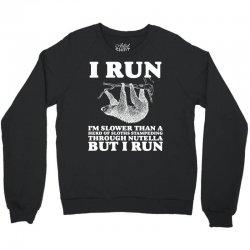 I RUN. I'm Slower Than A Herd Of Sloths Stampeding Through Nutella Crewneck Sweatshirt   Artistshot