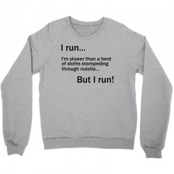 I RUN. I'm Slower Than A Herd Of Sloths Stampeding Through Nutella Crewneck Sweatshirt | Artistshot