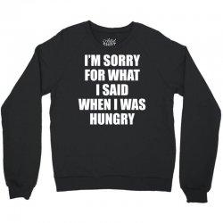 I am Sorry For What I Said When I Was Hungry Crewneck Sweatshirt   Artistshot