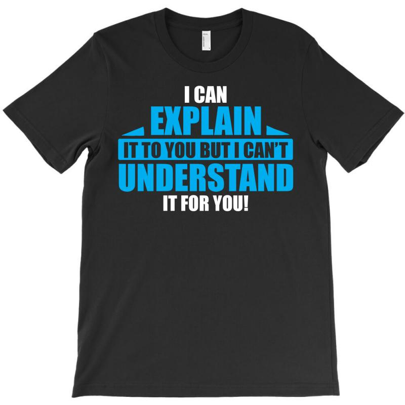 I Can Explain It To You, But I Can't Understand It For You T-shirt | Artistshot