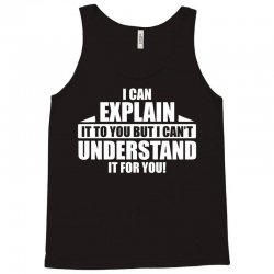 I Can Explain it to You, But I Can't Understand it for You Tank Top | Artistshot
