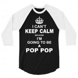 i cant keep calm because i am going to be a pop pop 1 3/4 Sleeve Shirt   Artistshot