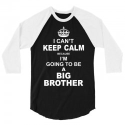 I Cant Keep Calm Because I Am Going To Be A Big Brother 3/4 Sleeve Shirt | Artistshot