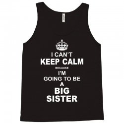 I Cant Keep Calm Because I Am Going To Be A Big Sister Tank Top | Artistshot
