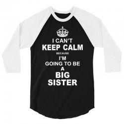 I Cant Keep Calm Because I Am Going To Be A Big Sister 3/4 Sleeve Shirt | Artistshot