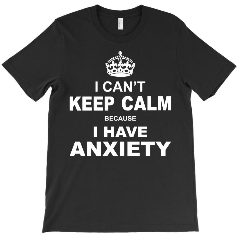 I Cant Keep Calm Because I Have Anxiety T-shirt | Artistshot