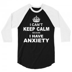 I Cant Keep Calm Because I Have Anxiety 3/4 Sleeve Shirt | Artistshot