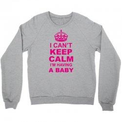 I Cant Keep Calm I Am Having A Baby Crewneck Sweatshirt | Artistshot