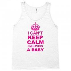 I Cant Keep Calm I Am Having A Baby Tank Top | Artistshot