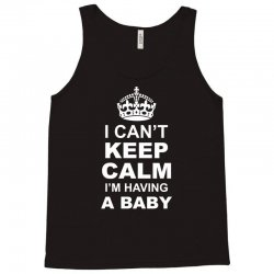 I Cant Keep Calm I Am Having A Baby Tank Top | Artistshot