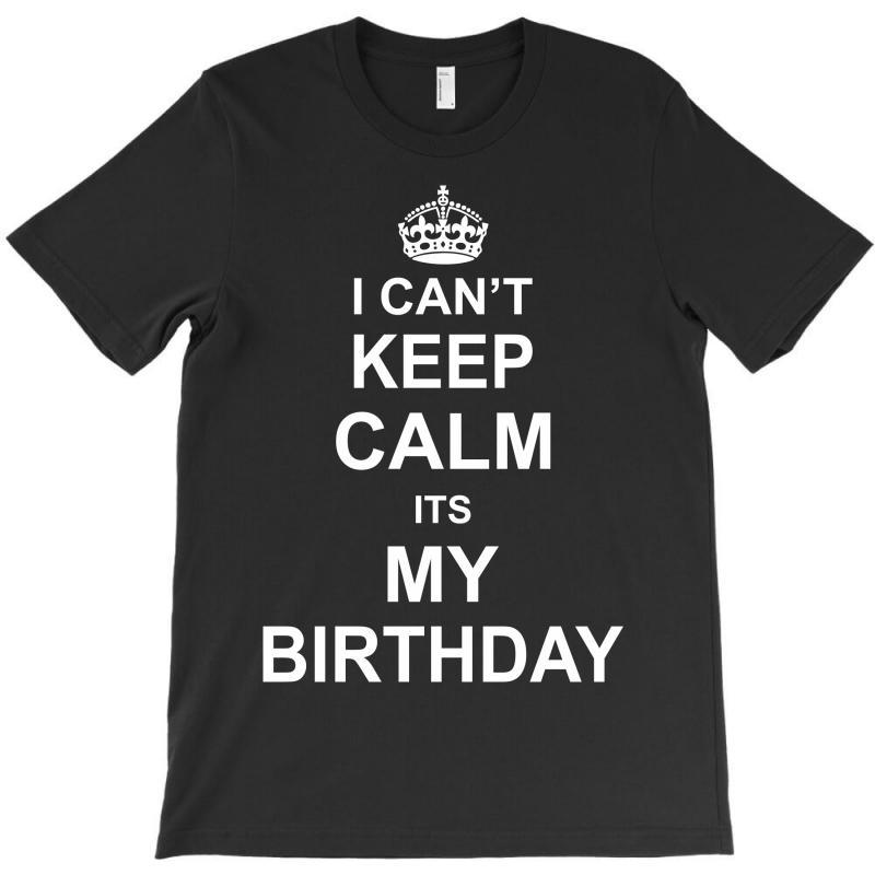 I Cant Keep Calm Its My Birthday T-shirt   Artistshot