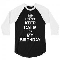 I Cant Keep Calm Its My Birthday 3/4 Sleeve Shirt   Artistshot