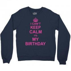 I Cant Keep Calm Its My Birthday, Crewneck Sweatshirt   Artistshot