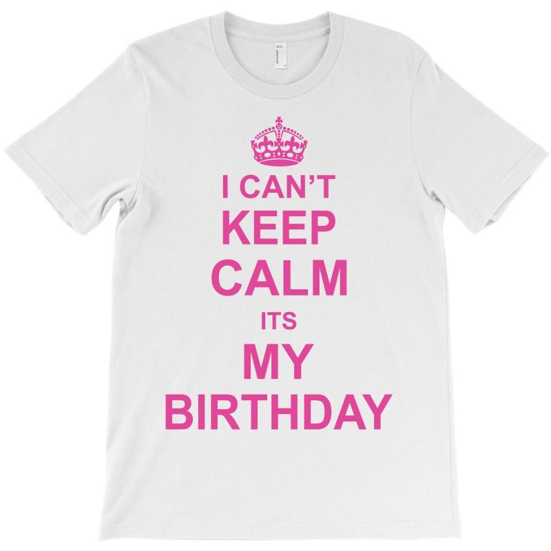 I Cant Keep Calm Its My Birthday, T-shirt   Artistshot