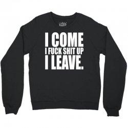 I come, i fuck shit up, i leave Crewneck Sweatshirt | Artistshot