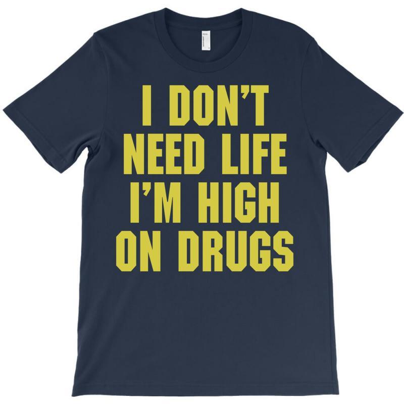 I Don't Need Life I'm High On Drugs T-shirt | Artistshot