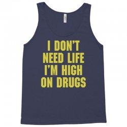 I Don't Need Life I'm High On Drugs Tank Top | Artistshot