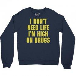 I Don't Need Life I'm High On Drugs Crewneck Sweatshirt | Artistshot