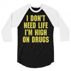 I Don't Need Life I'm High On Drugs 3/4 Sleeve Shirt | Artistshot