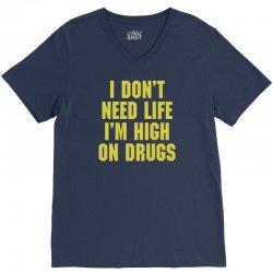 I Don't Need Life I'm High On Drugs V-Neck Tee | Artistshot