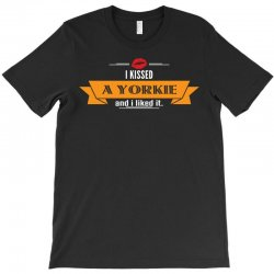 I Kissed A Yorkie And I Liked It T-Shirt | Artistshot