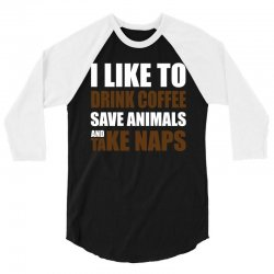 Drink Coffee Save Animals And Take Naps 3/4 Sleeve Shirt | Artistshot