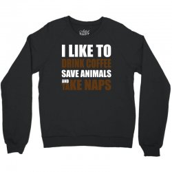 Drink Coffee Save Animals And Take Naps Crewneck Sweatshirt | Artistshot