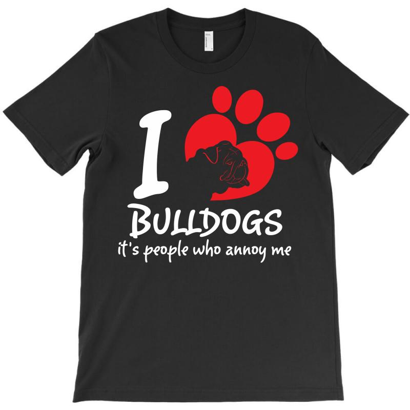 I Love Bulldogs Its People Who Annoy Me T-shirt | Artistshot