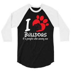 I Love Bulldogs Its People Who Annoy Me 3/4 Sleeve Shirt | Artistshot