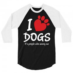 I Love Dogs Its People Who Annoy Me 3/4 Sleeve Shirt   Artistshot
