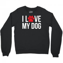 I Love My Dog Crewneck Sweatshirt | Artistshot