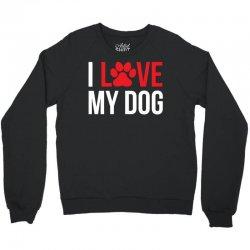 I Love My Dog Crewneck Sweatshirt   Artistshot