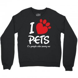 I Love Pets Its People Who Annoy Me Crewneck Sweatshirt | Artistshot