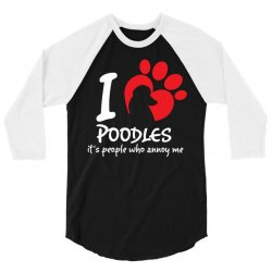 I Love Poodles Its People Who Annoy Me 3/4 Sleeve Shirt | Artistshot