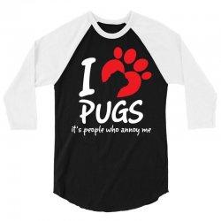I Love Pugs Its People Who Annoy Me 3/4 Sleeve Shirt | Artistshot