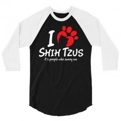 I Love Shih Tzus Its People Who Annoy Me 3/4 Sleeve Shirt | Artistshot