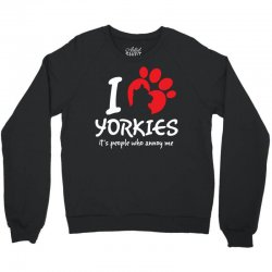 I Love Yorkies Its People Who Annoy Me Crewneck Sweatshirt | Artistshot