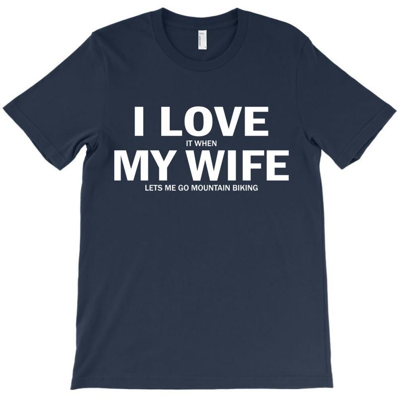 I Love It When My Wife Lets Me Go Mountain Biking T-shirt | Artistshot