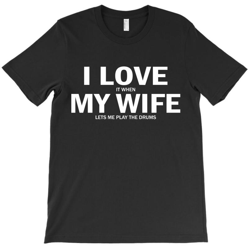 I Love It When My Wife Lets Me Play Drums T-shirt | Artistshot
