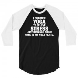 I Practice Yoga To Relieve Stress 3/4 Sleeve Shirt | Artistshot
