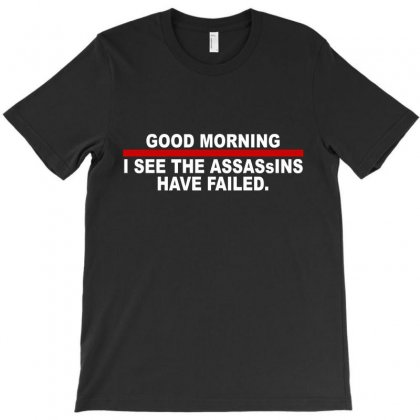 Good Morning I See The Assassins Have Failed T-shirt Designed By Suryanaagus
