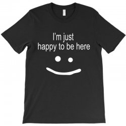 happy to be here T-Shirt | Artistshot