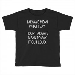 i always mean what i say Toddler T-shirt | Artistshot